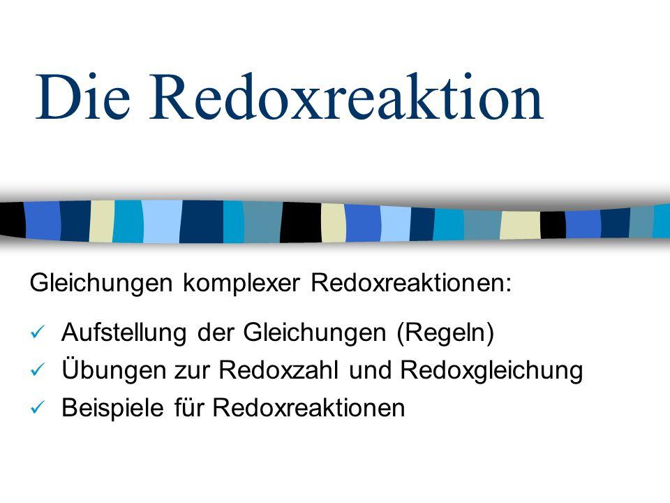Die Redoxreaktion Gleichungen komplexer Redoxreaktionen: Aufstellung der Gleichungen (Regeln) Übungen zur Redoxzahl und Redoxgleichung Beispiele für R