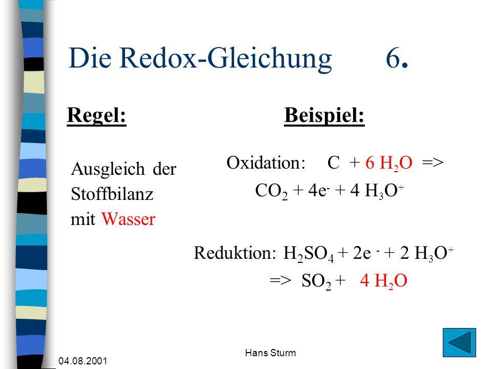 04.08.2001 Hans Sturm Die Redox-Gleichung 6. Ausgleich der Stoffbilanz mit Wasser Oxidation: C + 6 H 2 O => CO 2 + 4e - + 4 H 3 O + Regel:Beispiel: Re