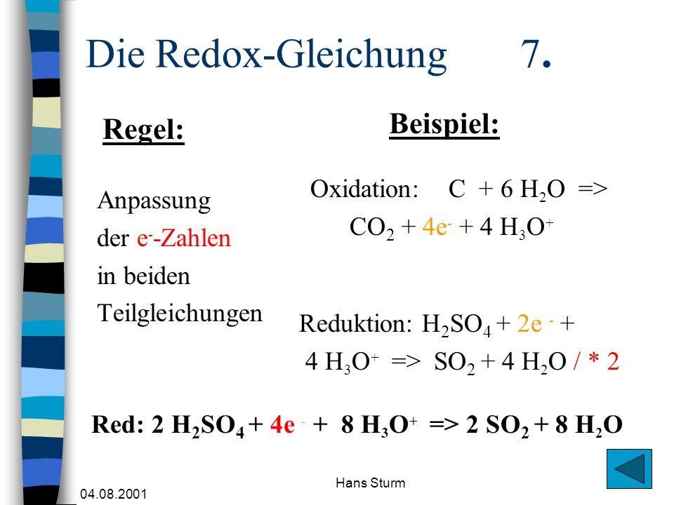 04.08.2001 Hans Sturm Die Redox-Gleichung 7. Anpassung der e - -Zahlen in beiden Teilgleichungen Oxidation: C + 6 H 2 O => CO 2 + 4e - + 4 H 3 O + Reg