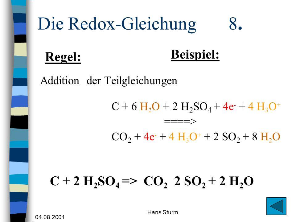 04.08.2001 Hans Sturm Die Redox-Gleichung 8. Addition der Teilgleichungen C + 6 H 2 O + 2 H 2 SO 4 + 4e - + 4 H 3 O + ====> CO 2 + 4e - + 4 H 3 O + +