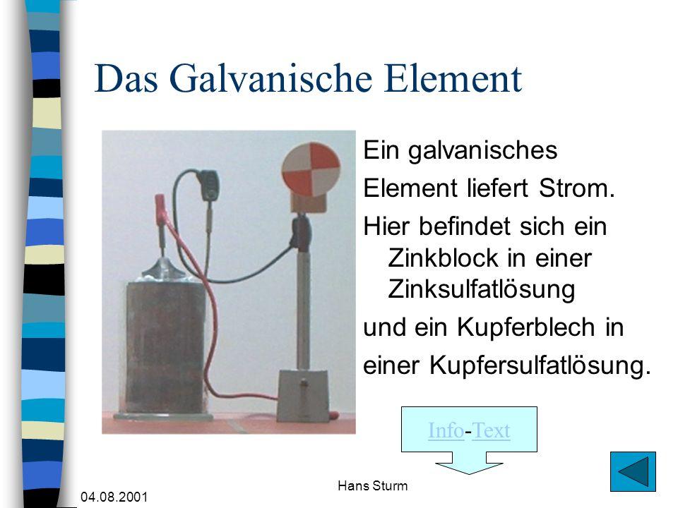 04.08.2001 Hans Sturm Das Galvanische Element Ein galvanisches Element liefert Strom. Hier befindet sich ein Zinkblock in einer Zinksulfatlösung und e