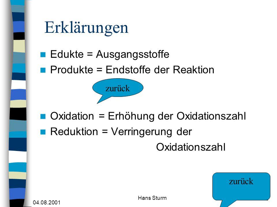 04.08.2001 Hans Sturm Erklärungen Edukte = Ausgangsstoffe Produkte = Endstoffe der Reaktion Oxidation = Erhöhung der Oxidationszahl Reduktion = Verrin