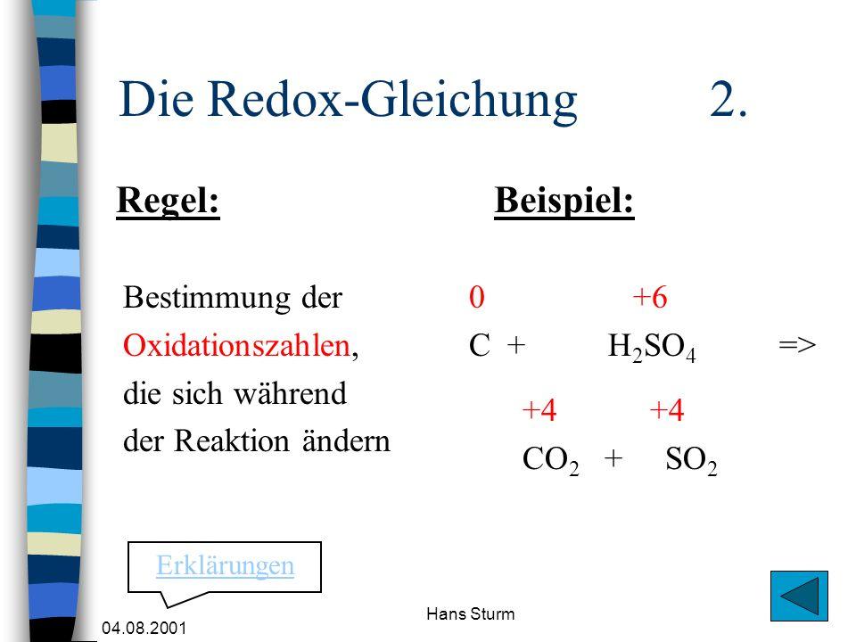 04.08.2001 Hans Sturm Die Redox-Gleichung 2. Bestimmung der Oxidationszahlen, die sich während der Reaktion ändern 0 +6 C +H 2 SO 4 => +4 CO 2 + SO 2
