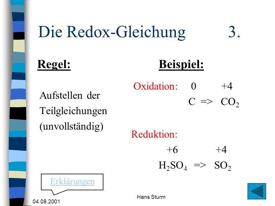 04.08.2001 Hans Sturm Die Redox-Gleichung 3. Aufstellen der Teilgleichungen (unvollständig) Oxidation: 0 +4 C => CO 2 Regel:Beispiel: Reduktion: +6 +4