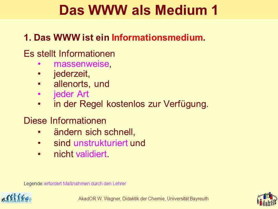 AkadOR W. Wagner, Didaktik der Chemie, Universität Bayreuth Das WWW als Medium 1 Es stellt Informationen massenweise, jederzeit, allenorts, und jeder