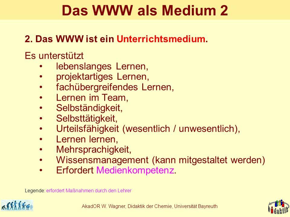 AkadOR W. Wagner, Didaktik der Chemie, Universität Bayreuth Das WWW als Medium 2 Es unterstützt lebenslanges Lernen, projektartiges Lernen, fachübergr