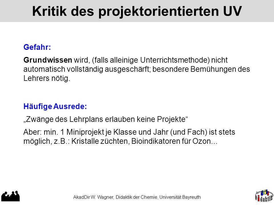 AkadDir W. Wagner, Didaktik der Chemie, Universität Bayreuth Kritik des projektorientierten UV Gefahr: Grundwissen wird, (falls alleinige Unterrichtsm