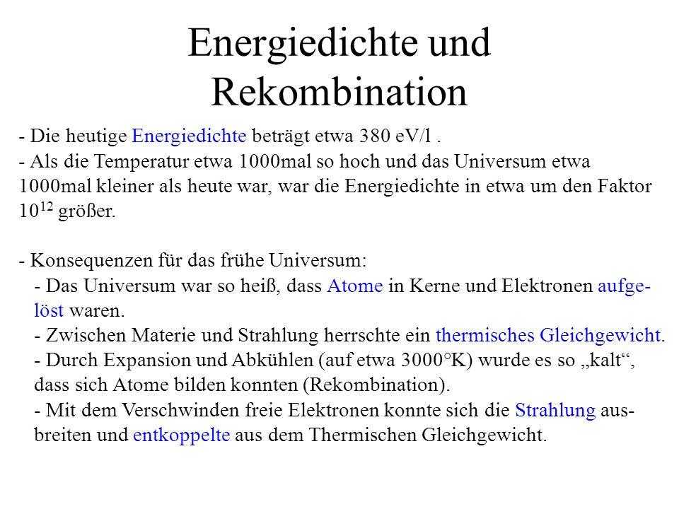 Energiedichte und Rekombination - Die heutige Energiedichte beträgt etwa 380 eV/l. - Als die Temperatur etwa 1000mal so hoch und das Universum etwa 10