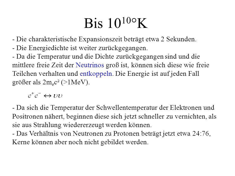 Bis 10 10 °K - Die charakteristische Expansionszeit beträgt etwa 2 Sekunden. - Die Energiedichte ist weiter zurückgegangen. - Da die Temperatur und di