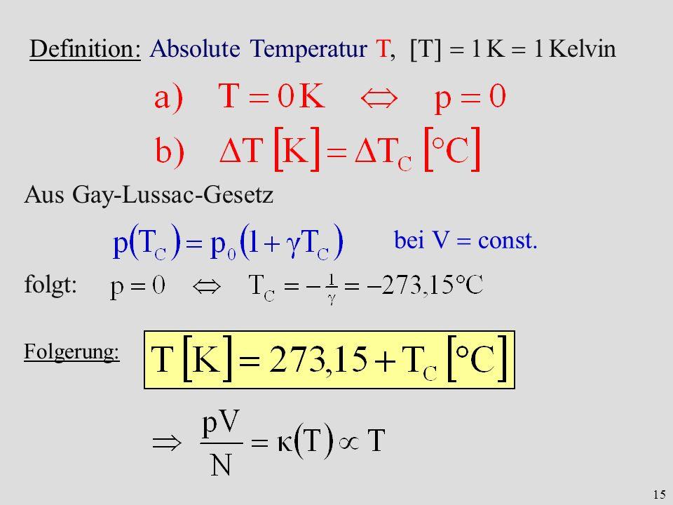 15 Definition: Absolute Temperatur T, T 1 K 1 Kelvin bei V const. Aus Gay-Lussac-Gesetz folgt: Folgerung: