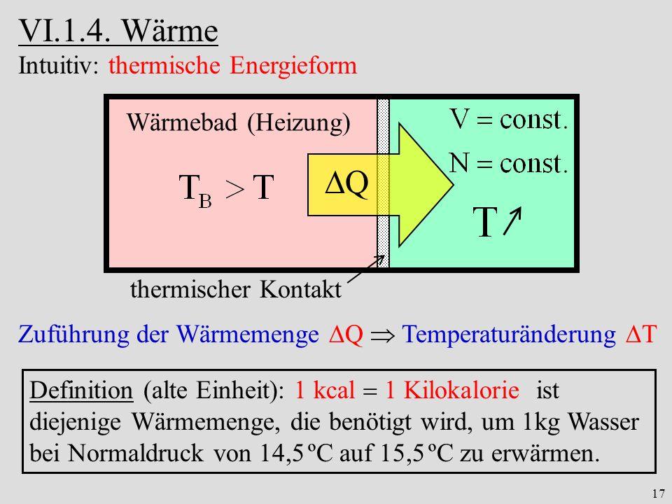 17 VI.1.4. Wärme Zuführung der Wärmemenge Q Temperaturänderung T Definition (alte Einheit): 1 kcal 1 Kilokalorie ist diejenige Wärmemenge, die benötig
