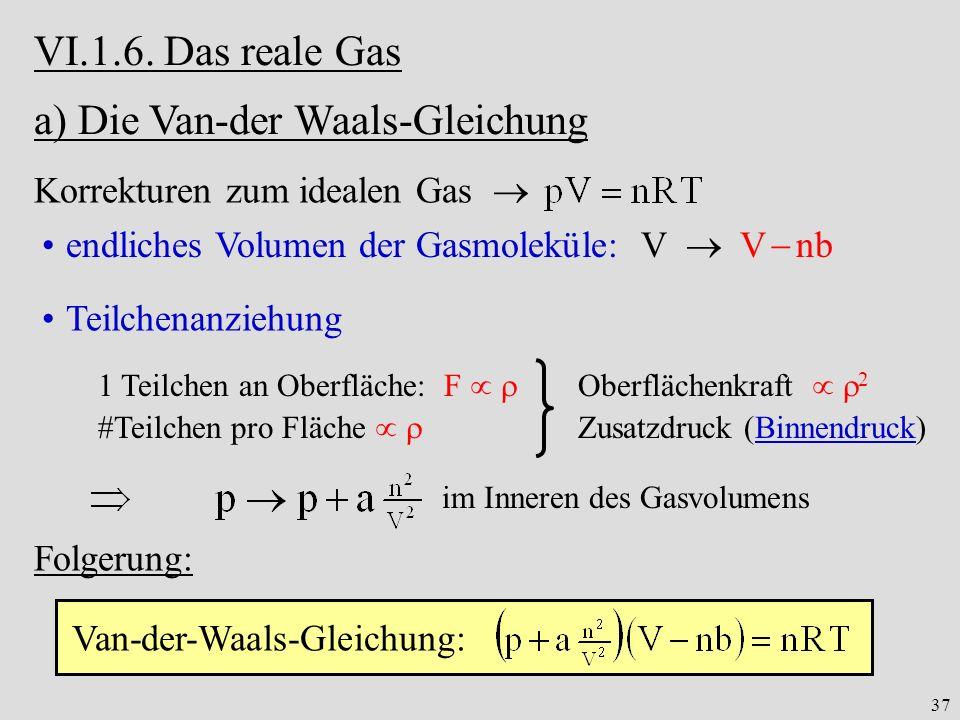 37 VI.1.6. Das reale Gas a) Die Van-der Waals-Gleichung Korrekturen zum idealen Gas endliches Volumen der Gasmoleküle: V V nb Teilchenanziehung 1 Teil