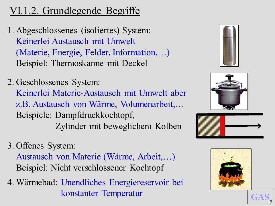 5 GAS VI.1.2. Grundlegende Begriffe 1.Abgeschlossenes (isoliertes) System: Keinerlei Austausch mit Umwelt (Materie, Energie, Felder, Information,…) Be