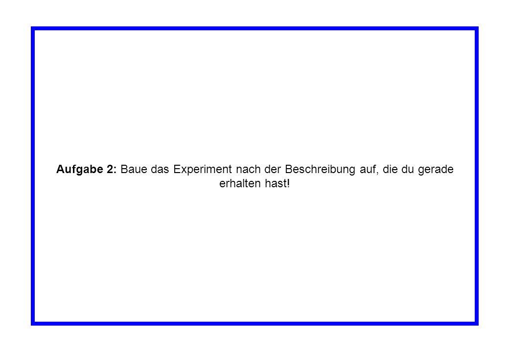 Aufgabe 2: Baue das Experiment nach der Beschreibung auf, die du gerade erhalten hast!
