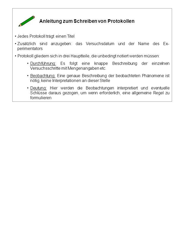 Anleitung zum Schreiben von Protokollen Jedes Protokoll trägt einen Titel Zusätzlich sind anzugeben: das Versuchsdatum und der Name des Ex- perimentators Protokoll gliedern sich in drei Hauptteile, die unbedingt notiert werden müssen: Durchführung: Es folgt eine knappe Beschreibung der einzelnen Versuchsschritte mit Mengenangaben etc.