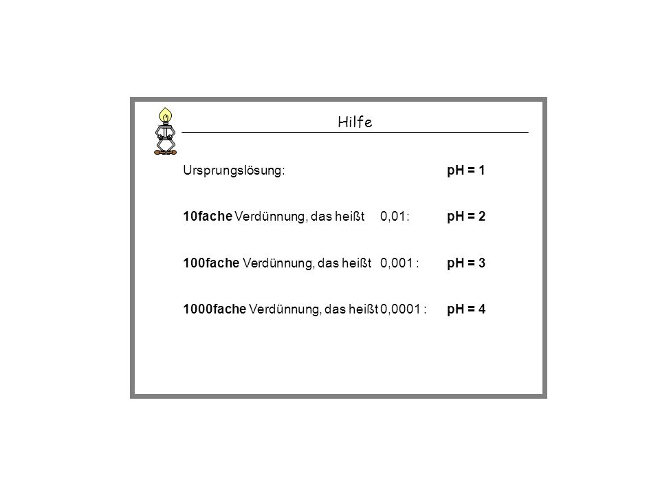Hilfe Ursprungslösung:pH = 1 10fache Verdünnung, das heißt 0,01:pH = 2 100fache Verdünnung, das heißt 0,001 :pH = 3 1000fache Verdünnung, das heißt 0,