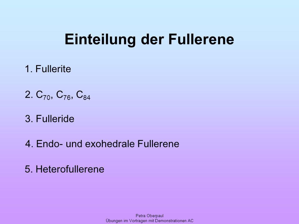 Petra Oberpaul Übungen im Vortragen mit Demonstrationen AC Einteilung der Fullerene 1. Fullerite 2. C 70, C 76, C 84 3. Fulleride 4. Endo- und exohedr