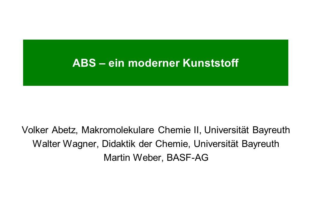ABS – ein moderner Kunststoff Volker Abetz, Makromolekulare Chemie II, Universität Bayreuth Walter Wagner, Didaktik der Chemie, Universität Bayreuth M