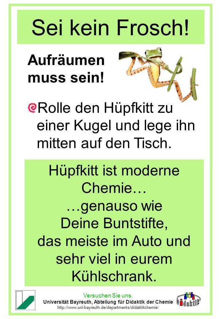 Versuchen Sie uns. Universität Bayreuth, Abteilung für Didaktik der Chemie http://www.uni-bayreuth.de/departments/didaktikchemie/ Sei kein Frosch! Auf