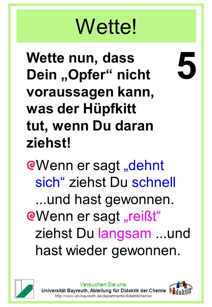 Versuchen Sie uns. Universität Bayreuth, Abteilung für Didaktik der Chemie http://www.uni-bayreuth.de/departments/didaktikchemie/ Wette! Wette nun, da