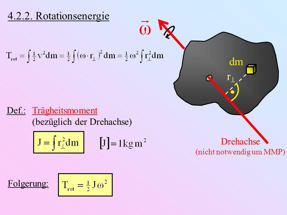 Drehachse (nicht notwendig um MMP) dm r 4.2.2. Rotationsenergie Def.: Trägheitsmoment (bezüglich der Drehachse) Folgerung: