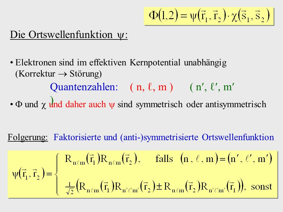 Die Ortswellenfunktion : Elektronen sind im effektiven Kernpotential unabhängig (Korrektur Störung) und und daher auch sind symmetrisch oder antisymmetrisch Quantenzahlen: ( n,, m ) ( n,, m ) Folgerung: Faktorisierte und (anti-)symmetrisierte Ortswellenfunktion