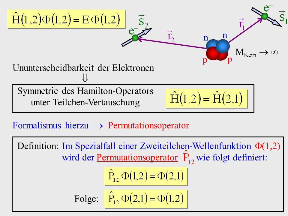 Ununterscheidbarkeit der Elektronen Symmetrie des Hamilton-Operators unter Teilchen-Vertauschung Formalismus hierzu Permutationsoperator Definition: Im Spezialfall einer Zweiteilchen-Wellenfunktion wird der Permutationsoperator wie folgt definiert: Folge: e e n n p p M Kern