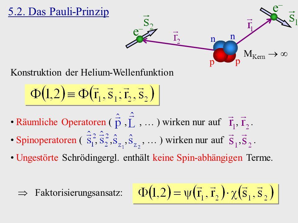 5.2. Das Pauli-Prinzip Konstruktion der Helium-Wellenfunktion Faktorisierungsansatz: Räumliche Operatoren (,, ) wirken nur auf,. Spinoperatoren (,,,,