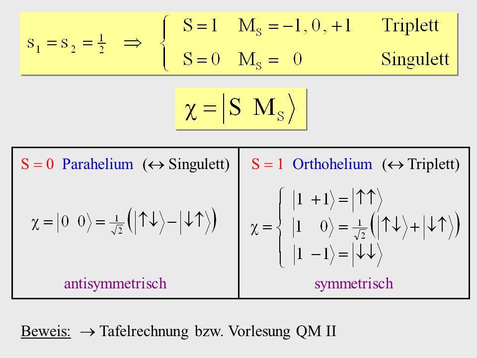 S 0 Parahelium ( Singulett)S 1 Orthohelium ( Triplett) antisymmetrischsymmetrisch Beweis: Tafelrechnung bzw. Vorlesung QM II