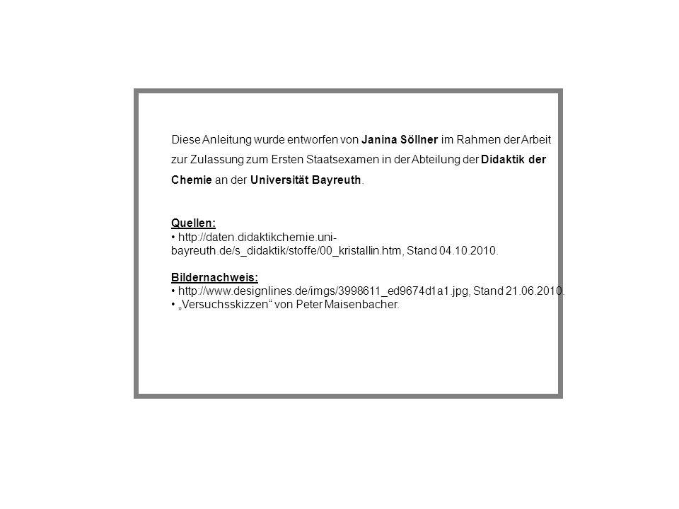 Diese Anleitung wurde entworfen von Janina Söllner im Rahmen der Arbeit zur Zulassung zum Ersten Staatsexamen in der Abteilung der Didaktik der Chemie an der Universität Bayreuth.