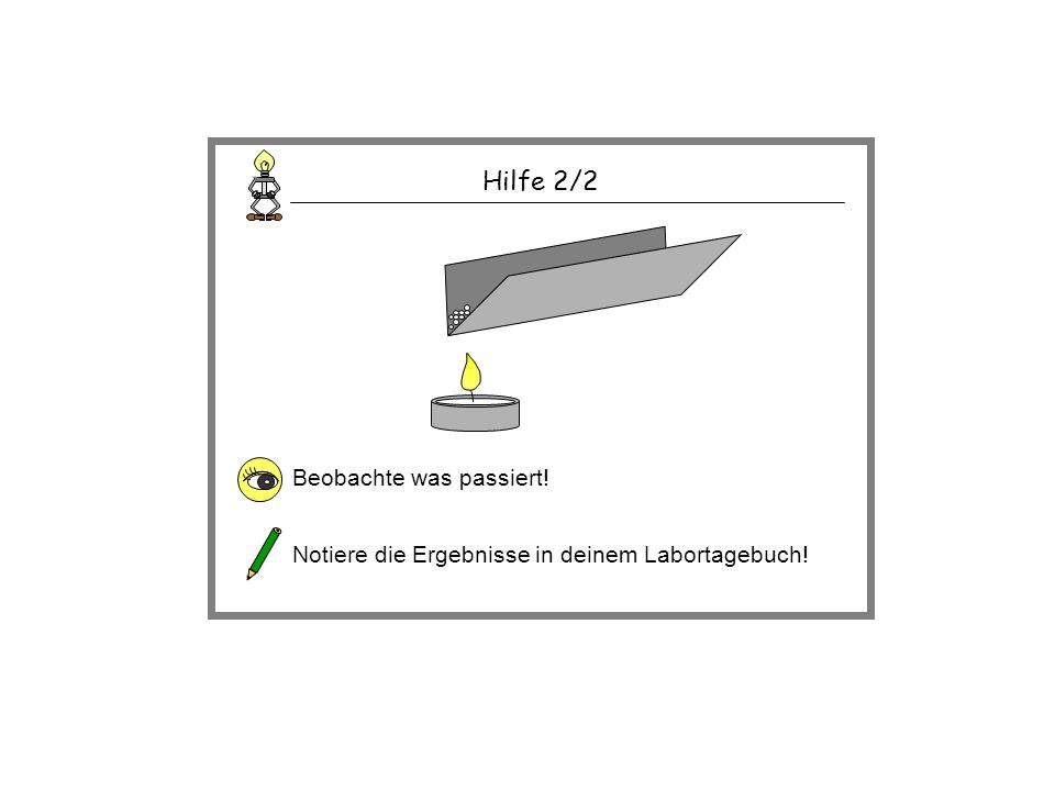 Hilfe 2/2 Beobachte was passiert! Notiere die Ergebnisse in deinem Labortagebuch!