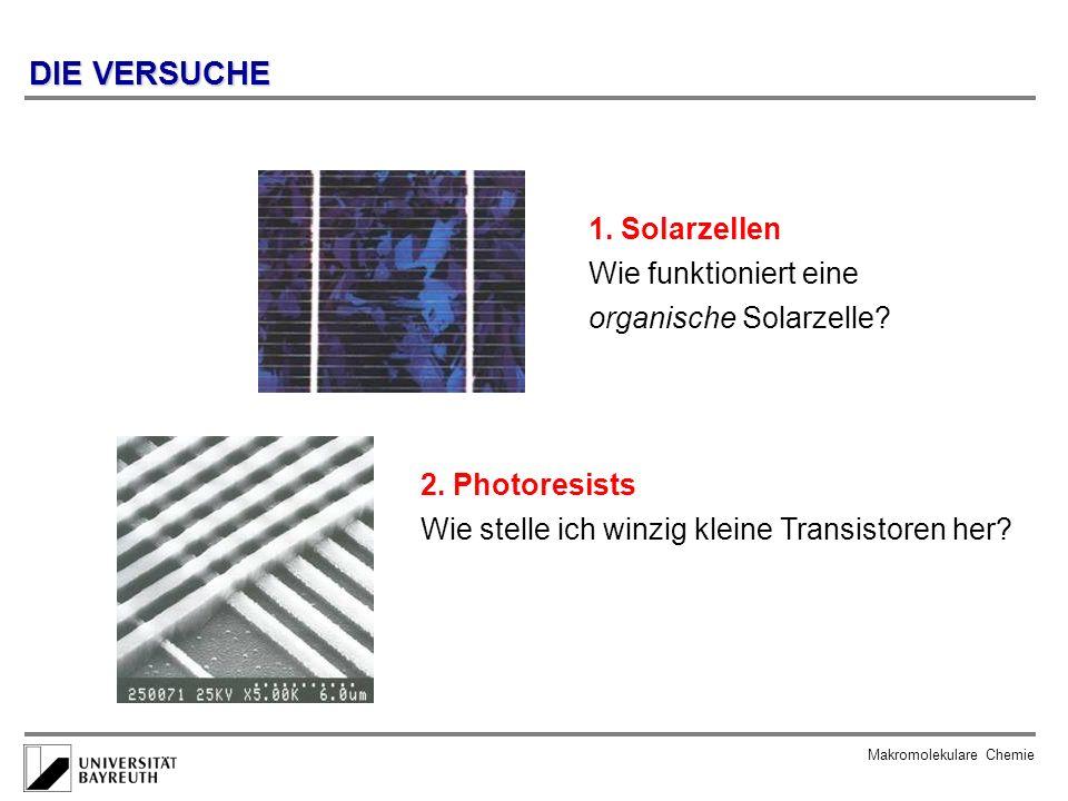 Makromolekulare Chemie DIE VERSUCHE 2. Photoresists Wie stelle ich winzig kleine Transistoren her? 1. Solarzellen Wie funktioniert eine organische Sol