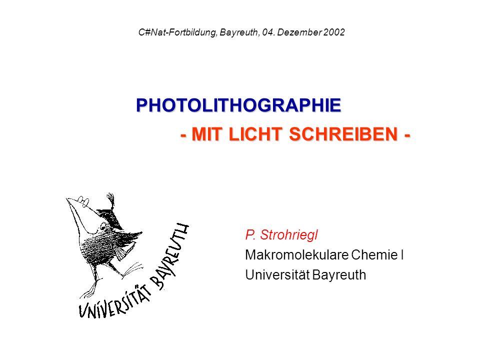 P. Strohriegl Makromolekulare Chemie I Universität Bayreuth C#Nat-Fortbildung, Bayreuth, 04. Dezember 2002 PHOTOLITHOGRAPHIE - MIT LICHT SCHREIBEN -