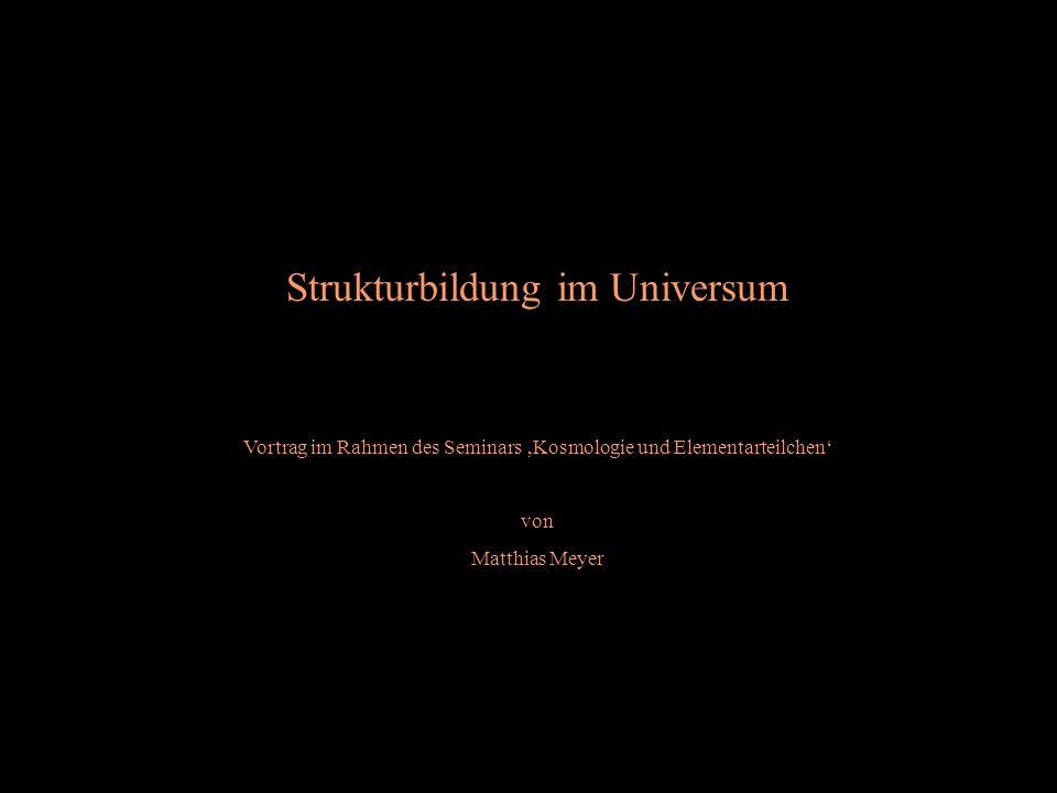 Strukturbildung im Universum Vortrag im Rahmen des Seminars Kosmologie und Elementarteilchen von Matthias Meyer