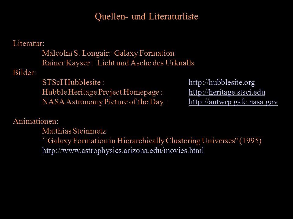 Quellen- und Literaturliste Literatur: Malcolm S. Longair: Galaxy Formation Rainer Kayser : Licht und Asche des Urknalls Bilder: STScI Hubblesite : ht