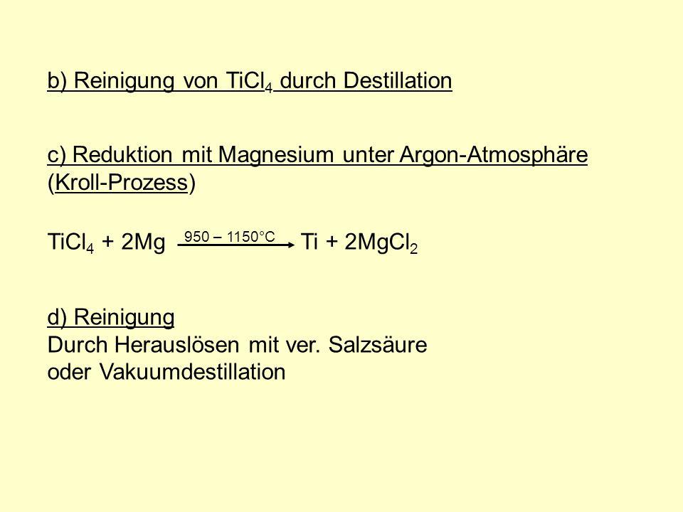 c) Reduktion mit Magnesium unter Argon-Atmosphäre (Kroll-Prozess) TiCl 4 + 2Mg 950 – 1150°C Ti + 2MgCl 2 d) Reinigung Durch Herauslösen mit ver. Salzs