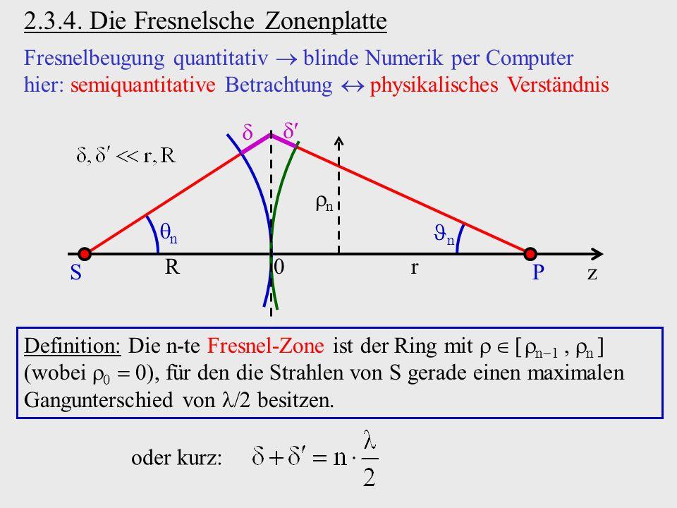 2.3.4. Die Fresnelsche Zonenplatte Fresnelbeugung quantitativ blinde Numerik per Computer hier: semiquantitative Betrachtung physikalisches Verständni