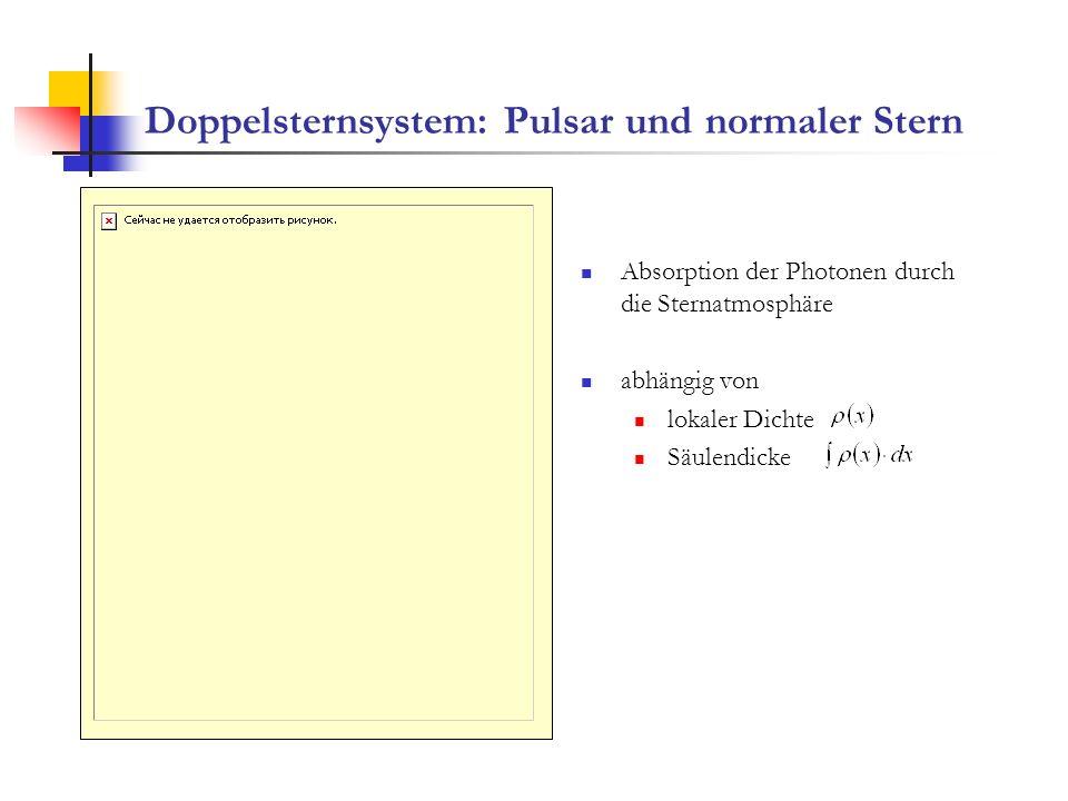 Doppelsternsystem: Pulsar und normaler Stern Absorption der Photonen durch die Sternatmosphäre abhängig von lokaler Dichte Säulendicke