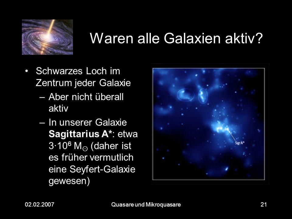 Quasare und Mikroquasare02.02.200721 Waren alle Galaxien aktiv? Schwarzes Loch im Zentrum jeder Galaxie –Aber nicht überall aktiv –In unserer Galaxie