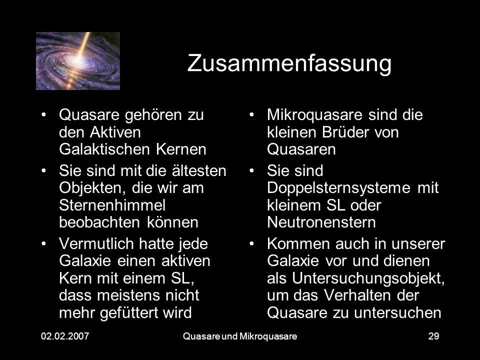 Quasare und Mikroquasare02.02.200729 Zusammenfassung Quasare gehören zu den Aktiven Galaktischen Kernen Sie sind mit die ältesten Objekten, die wir am