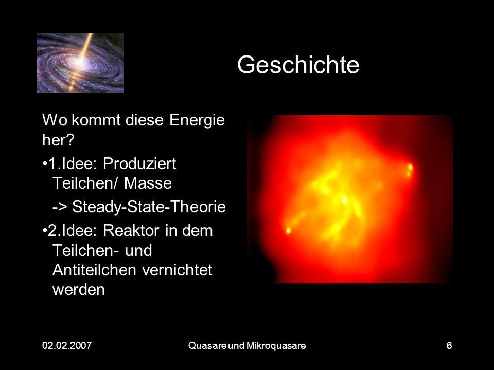 Quasare und Mikroquasare02.02.20076 Geschichte Wo kommt diese Energie her? 1.Idee: Produziert Teilchen/ Masse -> Steady-State-Theorie 2.Idee: Reaktor
