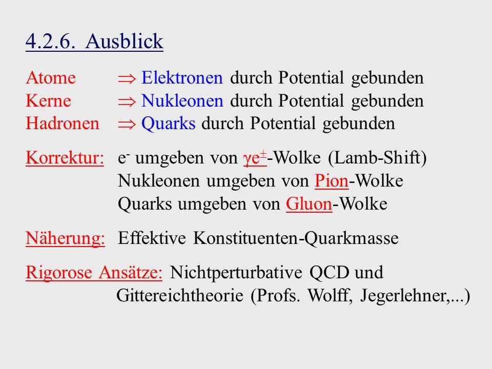 4.2.6. Ausblick Atome Elektronen durch Potential gebunden Kerne Nukleonen durch Potential gebunden Hadronen Quarks durch Potential gebunden Korrektur: