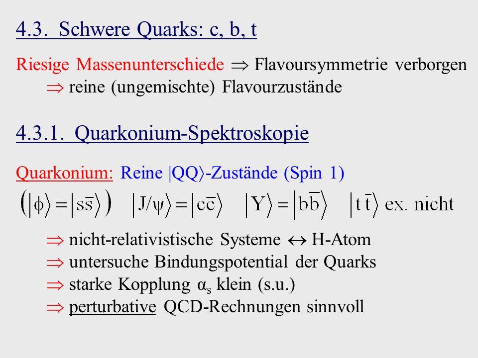 4.3. Schwere Quarks: c, b, t Riesige Massenunterschiede Flavoursymmetrie verborgen reine (ungemischte) Flavourzustände 4.3.1. Quarkonium-Spektroskopie