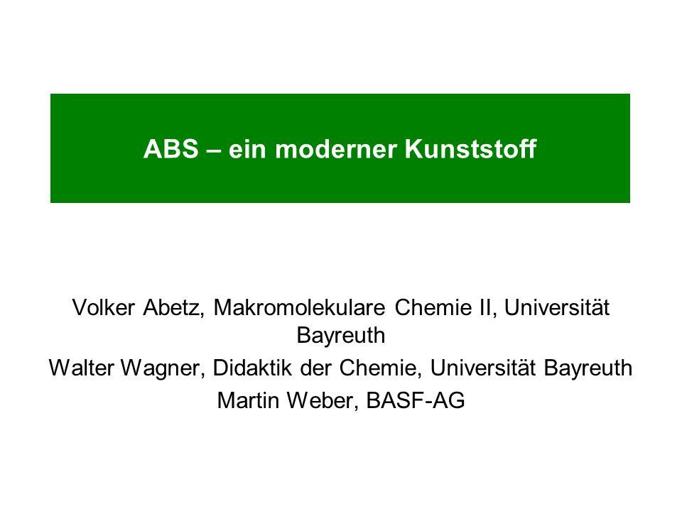 ABS – ein moderner Kunststoff Volker Abetz, Makromolekulare Chemie II, Universität Bayreuth Walter Wagner, Didaktik der Chemie, Universität Bayreuth Martin Weber, BASF-AG