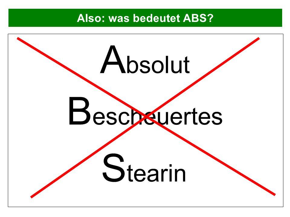 Also: was bedeutet ABS? A bsolut B escheuertes S tearin