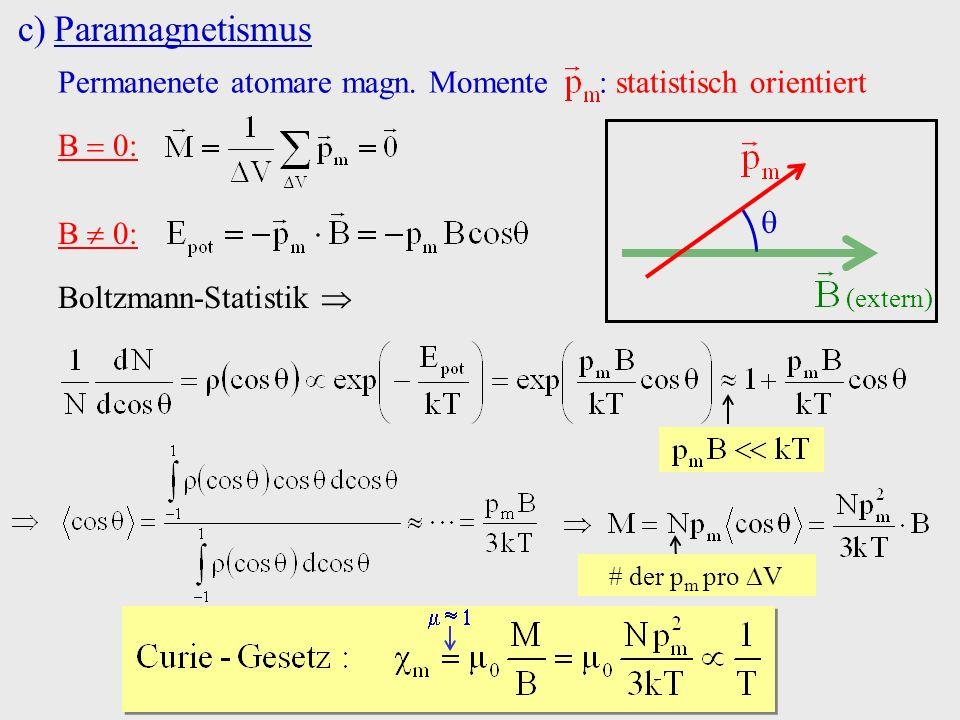 c)Paramagnetismus Permanenete atomare magn. Momente : statistisch orientiert B 0: (extern) Boltzmann-Statistik der p m pro V