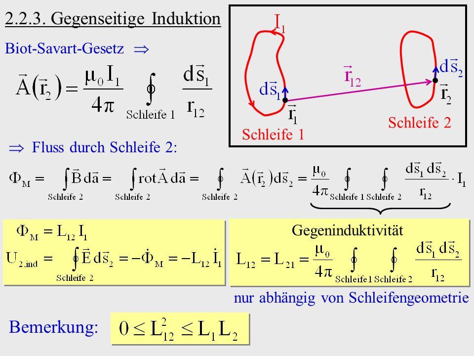2.2.3. Gegenseitige Induktion Biot-Savart-Gesetz Schleife 1 Schleife 2 Fluss durch Schleife 2: Bemerkung: Gegeninduktivität nur abhängig von Schleifen