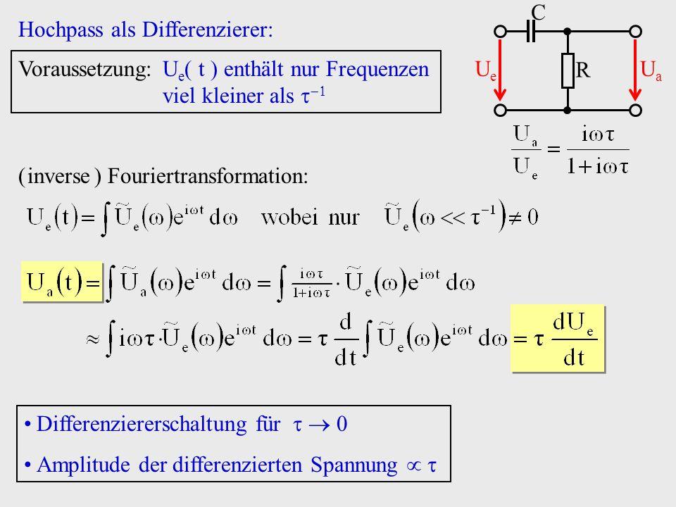 Hochpass als Differenzierer: R C UeUe UaUa Voraussetzung:U e t enthält nur Frequenzen viel kleiner als ( inverse ) Fouriertransformation: Differenzier