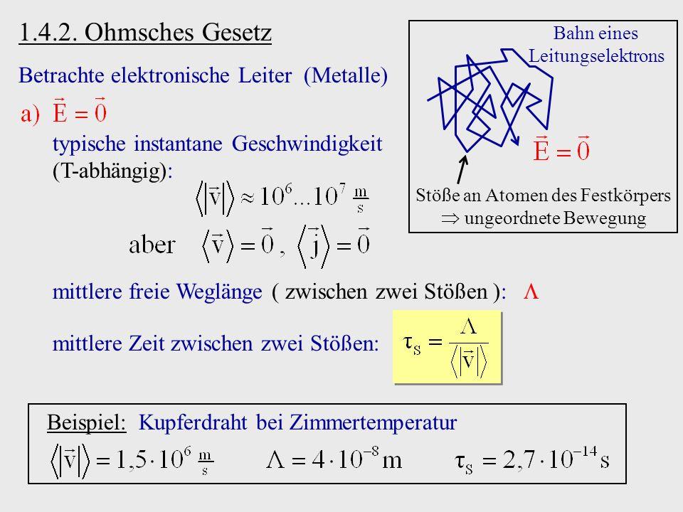 1.4.2. Ohmsches Gesetz Betrachte elektronische Leiter (Metalle) mittlere freie Weglänge ( zwischen zwei Stößen ): mittlere Zeit zwischen zwei Stößen: