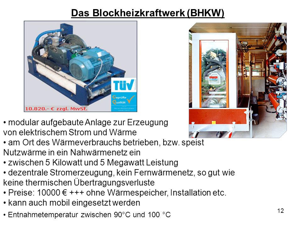 12 Das Blockheizkraftwerk (BHKW) modular aufgebaute Anlage zur Erzeugung von elektrischem Strom und Wärme am Ort des Wärmeverbrauchs betrieben, bzw. s